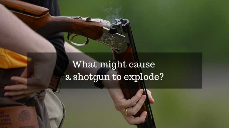 What might cause a shotgun to explode?